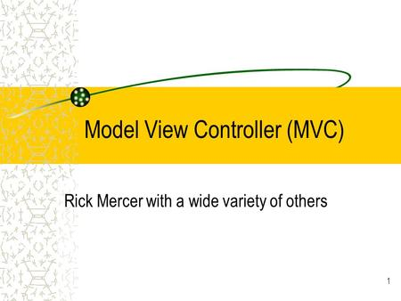 Model View Controller (MVC) Rick Mercer with a wide variety of others 1.
