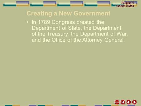 Creating a New Government In 1789 Congress created the Department of State, the Department of the Treasury, the Department of War, and the Office of the.