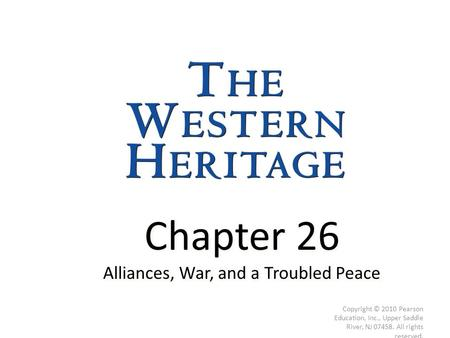 Chapter 26 Alliances, War, and a Troubled Peace Chapter 26 Alliances, War, and a Troubled Peace Copyright © 2010 Pearson Education, Inc., Upper Saddle.