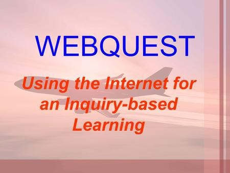 WEBQUEST Using the Internet for an Inquiry-based Learning.