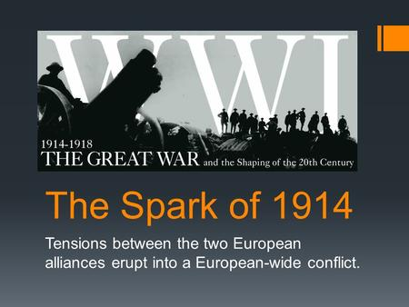 The Spark of 1914 Tensions between the two European alliances erupt into a European-wide conflict.