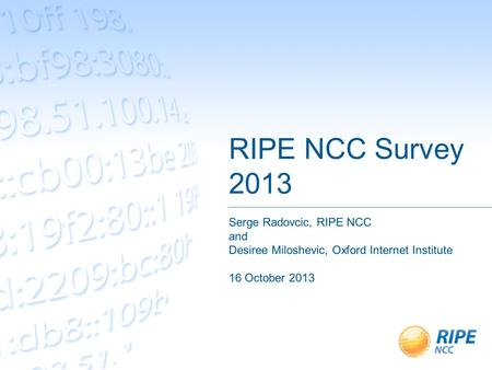 RIPE NCC Survey 2013 Serge Radovcic, RIPE NCC and Desiree Miloshevic, Oxford Internet Institute 16 October 2013.
