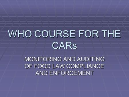 WHO COURSE FOR THE CARs MONITORING AND AUDITING OF FOOD LAW COMPLIANCE AND ENFORCEMENT.