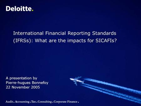 A presentation by Pierre-hugues Bonnefoy 22 November 2005 International Financial Reporting Standards (IFRSs): What are the impacts for SICAFIs?