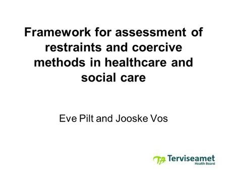 Framework for assessment of restraints and coercive methods in healthcare and social care Eve Pilt and Jooske Vos.