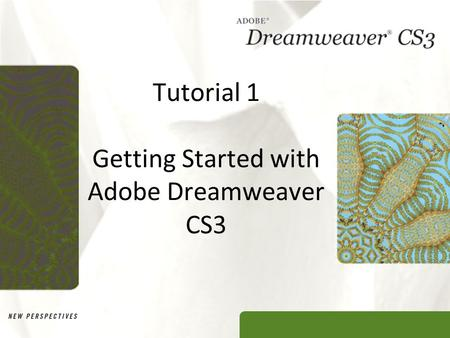 Tutorial 1 Getting Started with Adobe Dreamweaver CS3.