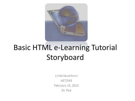 Basic HTML e-Learning Tutorial Storyboard Linda Sauerbrun AET/545 February 15, 2015 Dr. Poe.