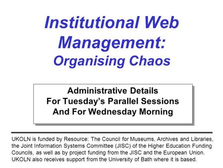 Institutional Web Management: Organising Chaos UKOLN is funded by Resource: The Council for Museums, Archives and Libraries, the Joint Information Systems.