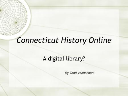 Connecticut History Online A digital library? By Todd Vandenbark.
