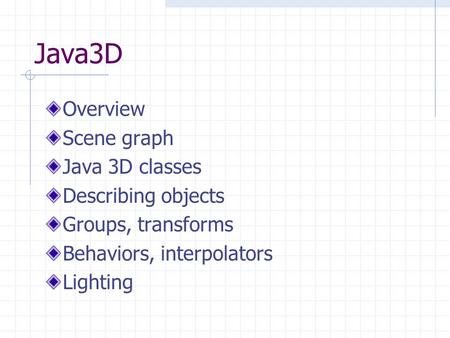 Java3D Overview Scene graph Java 3D classes Describing objects Groups, transforms Behaviors, interpolators Lighting.
