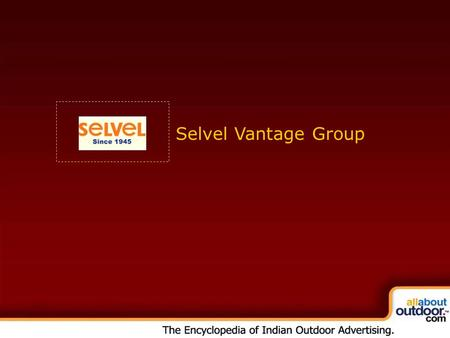 Selvel Vantage Group. ULTIMATE IN OUTDOORS In a jumbled and fragmented Outdoor Advertising scenario Selvel Media Services Pvt. Ltd. (a part of the Selvel.