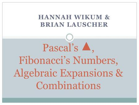 HANNAH WIKUM & BRIAN LAUSCHER Pascal's, <strong>Fibonacci</strong>'s <strong>Numbers</strong>, Algebraic Expansions & Combinations.
