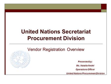 United Nations Secretariat Procurement Division Vendor Registration Overview Presented by: Ms. Natalia Nedel Operations Officer United Nations Procurement.