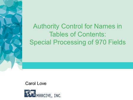 Authority Control for Names in Tables of Contents: Special Processing of 970 Fields Carol Love.
