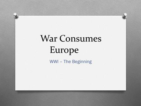 War Consumes Europe WWI – The Beginning. The Alliance System Collapses O Nearly all the nations of Europe at war O Schlieffen Plan – Germany's military.