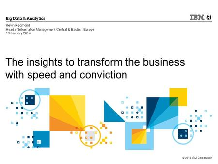 © 2014 IBM Corporation The insights to transform the business with speed and conviction Kevin Redmond Head of Information Management Central & Eastern.