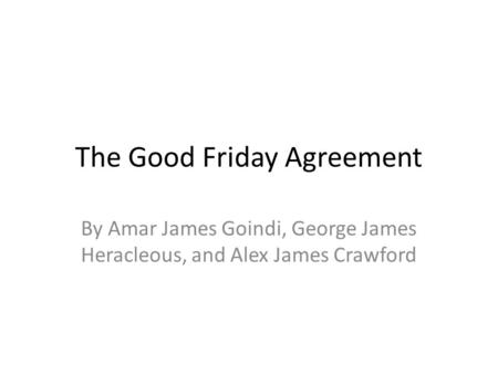 The Good Friday Agreement By Amar James Goindi, George James Heracleous, and Alex James Crawford.