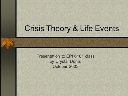 Crisis Theory & Life Events Presentation to EPI 6181 class by Crystal Dunn, October 2003.
