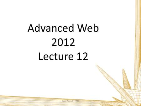 Advanced Web 2012 Lecture 12 Sean Costain 2012. Course Summary Sean Costain 2012 To develop skills in web design and authoring  Html 5 / CSS 3 / PHP.