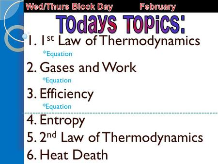 1. 1 st Law of Thermodynamics * Equation 2. Gases and Work *Equation 3. Efficiency *Equation 4. Entropy 5. 2 nd Law of Thermodynamics 6. Heat Death.