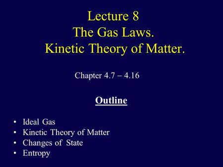 Lecture 8 The Gas Laws. Kinetic Theory of Matter. Chapter 4.7  4.16 Outline Ideal Gas Kinetic Theory of Matter Changes of State Entropy.