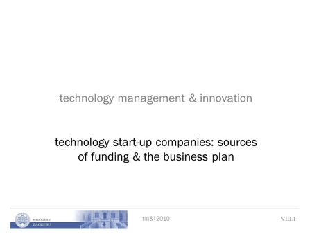 Tm&i 2010 VIII.1 technology management & innovation technology start-up companies: sources of funding & the business plan.