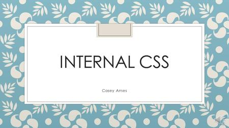 INTERNAL CSS Casey Ames Different types of CSS There are three different types of CSS: ◦ External CSS ◦ Internal CSS ◦ Inline CSS In this presentation.