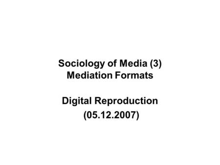 Sociology of Media (3) Mediation Formats Digital Reproduction (05.12.2007)