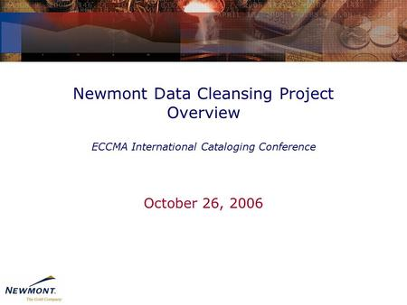 Newmont Data Cleansing Project Overview ECCMA International Cataloging Conference October 26, 2006.