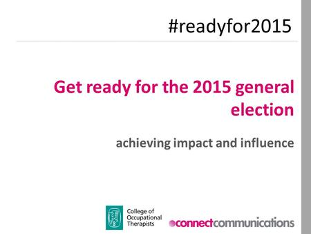 Get ready for the 2015 general election achieving impact and influence #readyfor2015.