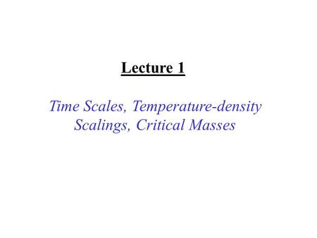 Lecture 1 Time Scales, Temperature-density Scalings, Critical Masses.