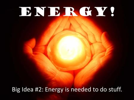Energy! Big Idea #2: Energy is needed to do stuff.