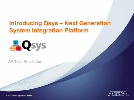 © 2011 Altera Corporation—Public Introducing Qsys – Next Generation System Integration Platform AP Tech Roadshow.