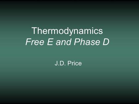 Thermodynamics Free E and Phase D J.D. Price. Force - the acceleration of matter (N, kg m/s 2 )Force - the acceleration of matter (N, kg m/s 2 ) Pressure.