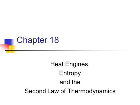 Chapter 18 Heat Engines, Entropy and the Second Law of Thermodynamics.