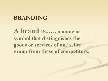 A brand is….. a name or symbol that distinguishes the goods or services of one seller group from those of competitors. BRANDING.