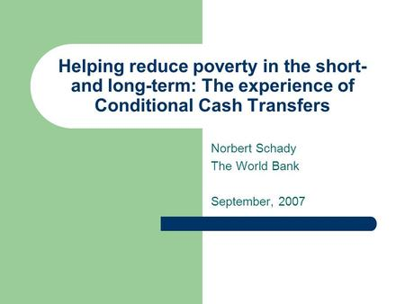 Helping reduce poverty in the short- and long-term: The experience of Conditional Cash Transfers Norbert Schady The World Bank September, 2007.