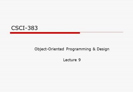 CSCI-383 Object-Oriented Programming & Design Lecture 9.