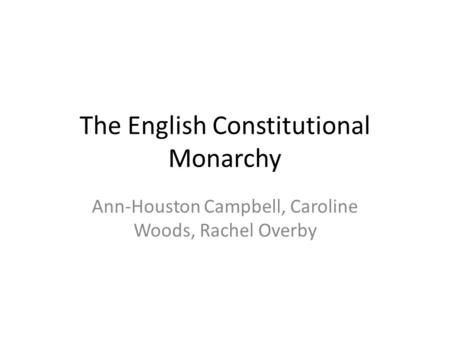 The English Constitutional Monarchy Ann-Houston Campbell, Caroline Woods, Rachel Overby.