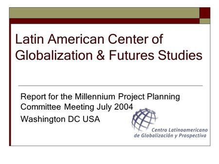 Latin American Center of Globalization & Futures Studies Report for the Millennium Project Planning Committee Meeting July 2004 Washington DC USA.