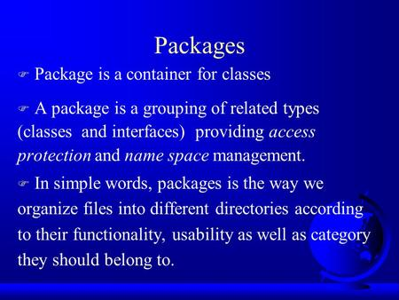 Packages F Package is a container for classes F A package is a grouping of related types (classes and interfaces) providing access protection and name.