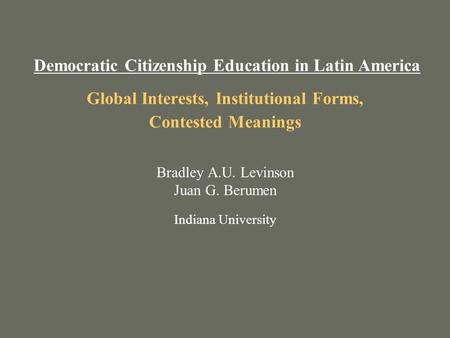 Global Interests, Institutional Forms, Contested Meanings Bradley A.U. Levinson Juan G. Berumen Indiana University Democratic Citizenship Education in.