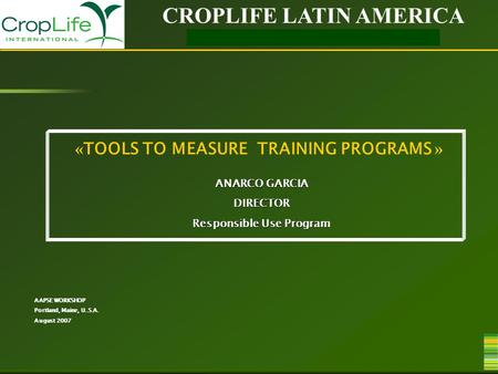 CROPLIFE LATIN AMERICA RESPONSIBLE USE PROGRAM « TOOLS TO MEASURE TRAINING PROGRAMS » ANARCO GARCIA DIRECTOR Responsible Use Program AAPSE WORKSHOP Portland,