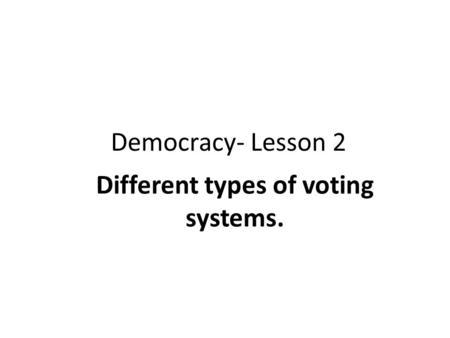 Democracy- Lesson 2 Different types of voting systems.