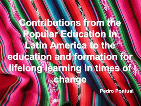 Contributions from the Popular Education in Latin America to the education and formation for lifelong learning in times of change Pedro Pontual.