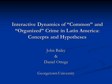 "Interactive Dynamics of ""Common"" and ""Organized"" Crime in Latin America: Concepts and Hypotheses John Bailey & Daniel Ortega Georgetown University."
