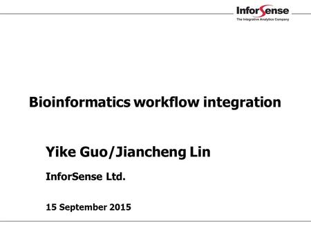 Yike Guo/Jiancheng Lin InforSense Ltd. 15 September 2015 Bioinformatics workflow integration.