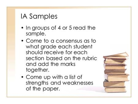 IA Samples In groups of 4 or 5 read the sample. Come to a consensus as to what grade each student should receive for each section based on the rubric and.