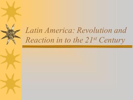 Latin America: Revolution and Reaction in to the 21 st Century.