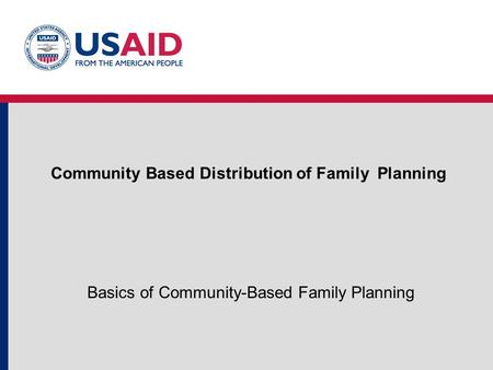 Community Based Distribution of Family Planning Basics of Community-Based Family Planning.